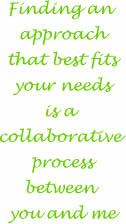Finding an approach that best fits your needs is a collaborative process between you and I